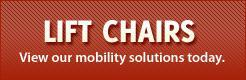 View our lift chairs and mobility solutions today.
