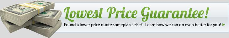 Lowest Price Guarantee! Found a lower price quote someplace else? Click here & learn how we can do even better for you!