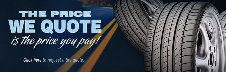 The price we quote is the price you pay! Click here to request a tire quote.