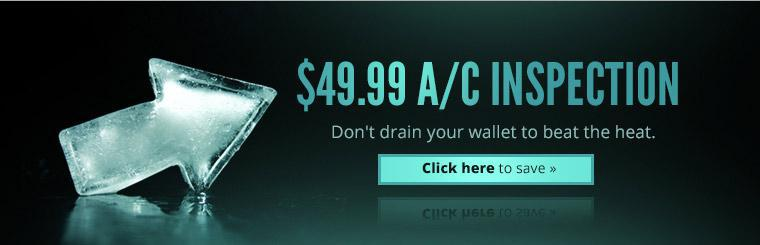 $49.99 A/C Inspection: Don't drain your wallet to beat the heat. Click here to save!