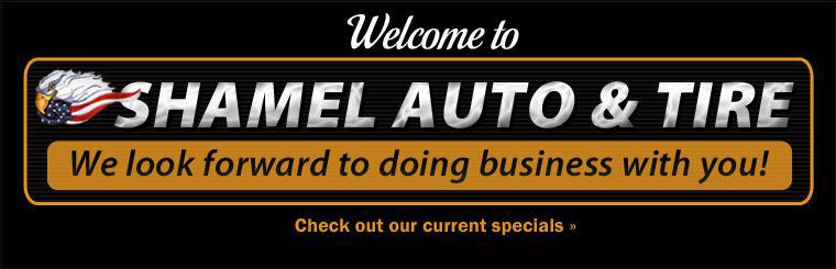 Welcome to Shamel Auto & Tire! We look forward to doing business with you! Click here to check out our current specials.