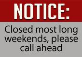 NOTICE: Closed most long weekends, please call ahead.