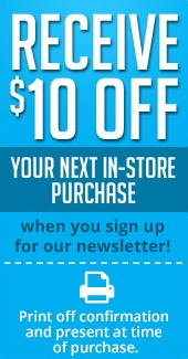 Receive $10 off your next in-store purchase when you sign up for our newsletter! Print off your confirmation and present at time of purchase.