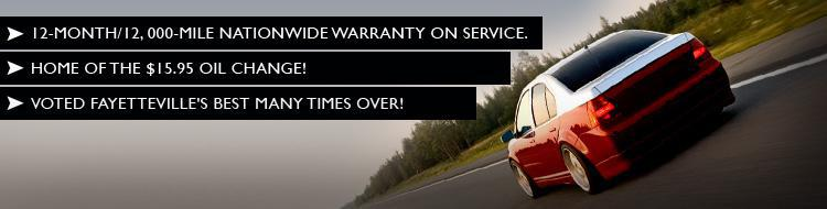 We have a 12-month/12,000-mile nationwide warranty on service. Home of the $15.95 oil change. Voted Fayetteville's best many times over!