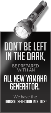Don't be left in the dark, be prepared with an all new Yamaha generator. We have the largest selection in stock!