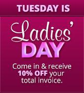 Tuesday is Ladies' Day! Come in and receive 10% off your total invoice.