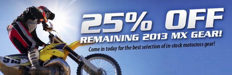 Come in today for the best selection of in-stock motocross gear and get 25% off remaining 2013 MX Gear!