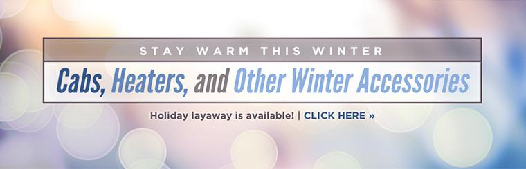 Stay warm this winter with cabs, heaters, and other winter accessories! Holiday layaway is available! Click here to shop online.