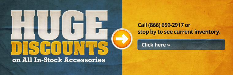 Huge discounts on all in-stock accessories! Call (866) 659-2917 or stop by to see current inventory. Click here to view.