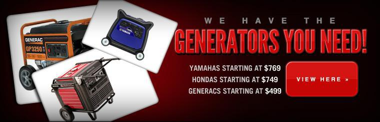 We have the generators you need from Yamaha, Honda and Generac! Click here to view our selection.