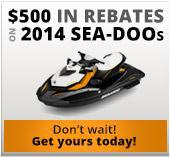 $500 in rebates on 2014 Sea-Doos. Don't wait! Get yours today!