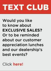 Text Club. Would you like to know about exclusive sales? Or to be reminded about our customer appreciation lunches and our dealership's best events? Click here.