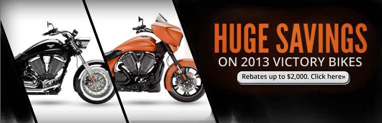 Huge savings on 2013 victory bikes. Rebates up to $2,000. Click here.