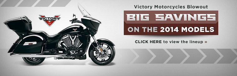 Victory Motorcycles Blowout: Take advantage of big savings on the 2014 models! Click here to view the lineup.