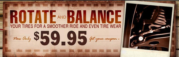 Rotate and balance your tires for a smoother ride and even tire wear for only $59.95! Click here for the coupon.