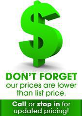 Don't forget--our prices are lower than list price. Call or stop in for updated pricing.