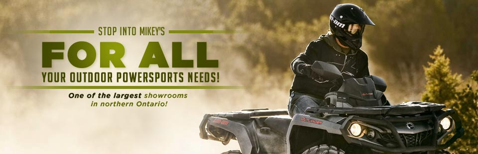 Stop into Mikey's for all your outdoor powersports needs! We have one of the largest showrooms in northern Ontario!