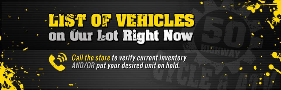 Click here to view a list of vehicles on our lot right now! Call the store to verify current inventory and/or put your desired unit on hold.