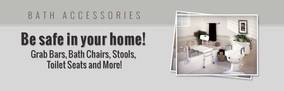 Bath Accessories: We offer grab bars, bath chairs, stools, toilet seats, and more so you can be safe in your home! Click here to view our selection.