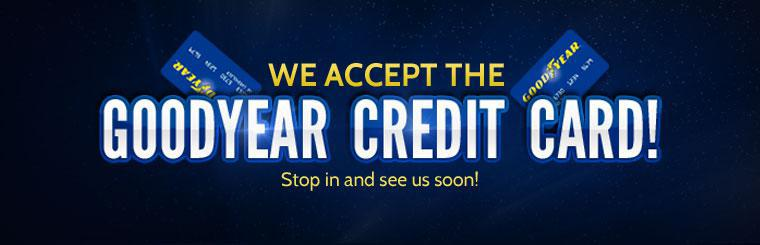 We accept the Goodyear credit card! Stop in and see us soon!