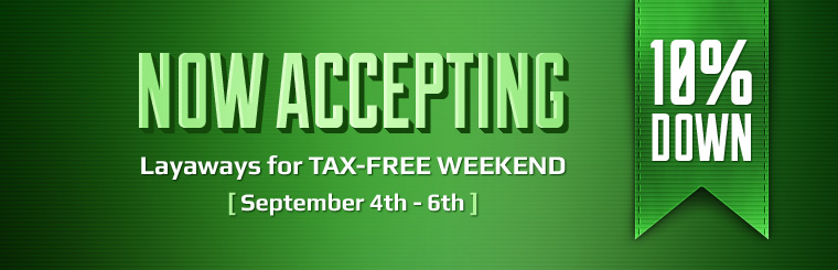 We are now accepting layaways for Tax-Free Weekend with 10% down! Click here to contact us.