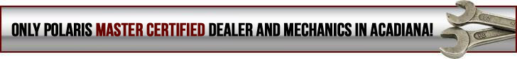 Only Polaris Master Certified dealer and mechanics in Acadianna!