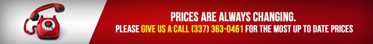 Prices are always changing. Please give us a call (337) 363-0461 for the most up to date prices.