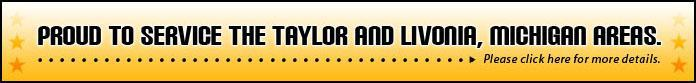 Proud to service the Talyor and Livonia, Michigan, areas. Please click here for more details.
