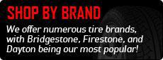 Shop by Brand: We offer numerous tire brands, with Bridgestone, Firestone, and Dayton being our most popular!