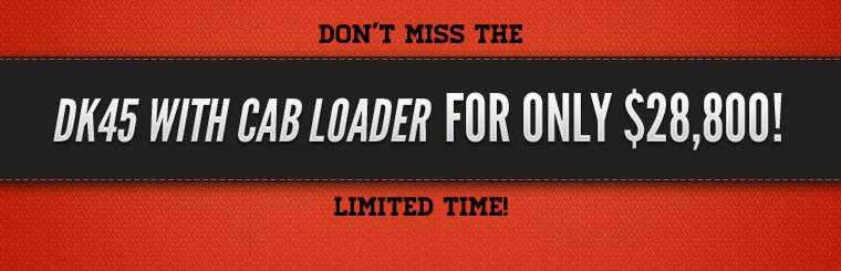 Don't miss the DK45 with cab loader for only $28,800!