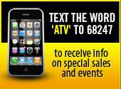 Text the word 'ATV' to 68247 to receive info on special sales and events!