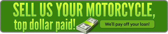 Sell us your motorcycle, top dollar paid! We'll pay off your loan!