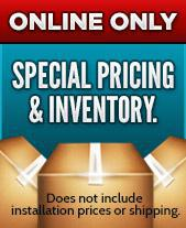 ONLINE ONLY: SPECIAL PRICING & INVENTORY. Does not include installation prices or shipping.