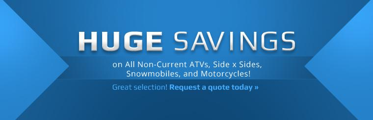 Huge Savings on All Non-Current ATVs, Side x Sides, Snowmobiles, and Motorcycles: Request a quote today.
