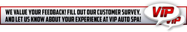 We value your feedback! Fill out our customer survey, and let us know about your experience at VIP Auto Spa!