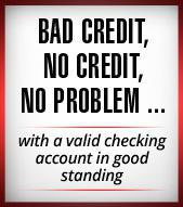 Bad Credit, No Credit, No Problem…with a valid checking account in good standing.