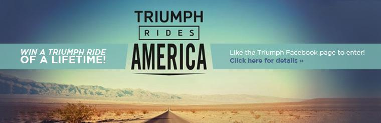 Triumph Rides America: Like the Triumph Facebook page to enter to win a Triumph ride of a lifetime! Click here for details.
