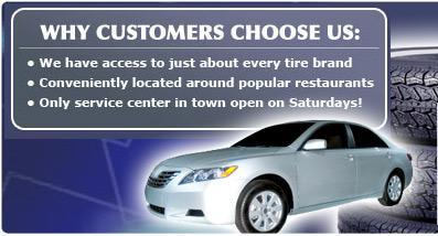 Why Customers Choose Us: We have access to just about every tire brand, Conveniently located around popular restaurants, Only service center in town open on Saturdays!