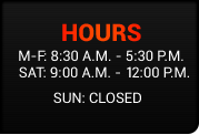 Hours: M-F: 8:30 a.m. - 5:30 p.m.; Sat: 9:30 a.m. - 2:00 p.m.; Sun: Closed