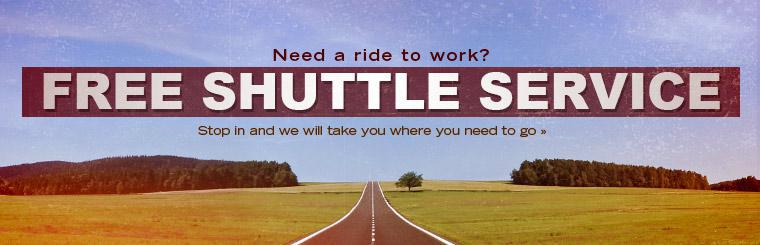 Need a ride to work? We offer free shuttle service! Stop in and we will take you where you need to go. Click here to request service.