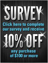 Survey. Click here to complete our survey and receive 10% OFF any purchase of $100 or more.