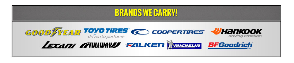 We carry products from Goodyear, Toyo, Cooper, Hankook, Lexani, Fullway, Falken, Michelin®, and BFGoodrich®.