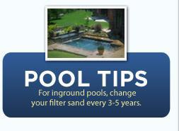 Pool Tips: For inground pools, change your filter sand every 3-5 years.