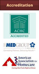 We are accredited by the ACHC, The Med Group, and the American Association for Homecare.
