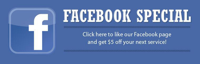 Facebook Special: Click here to like our Facebook page and get $5 off your next service!