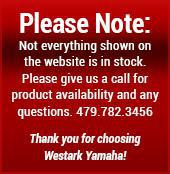 Please Note: Not everything shown on the website is in stock. Please give us a call for product availability and any questions. 479.782.3456. Thank you for choosing Westark Yamaha!