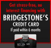 Get stress-free, no interest financing with Bridgestone's Credit Card if paid within 6 months.