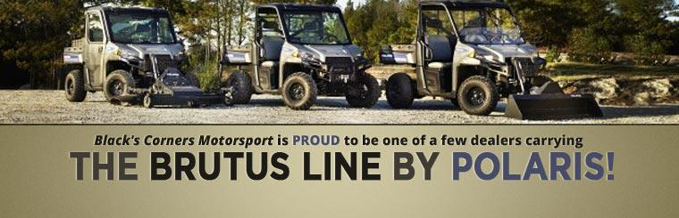Black's Corners Motorsport is proud to be one of a FEW dealers carrying the BRUTUS line by Polaris! Contact us for details.