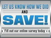 Let us know how we did and save! Click here to fill out our online survey today.