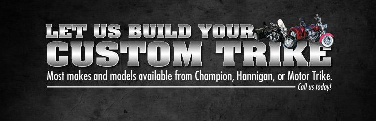 Let us build your custom trike! We have most makes and models available from Champion, Hannigan, or Motor Trike.